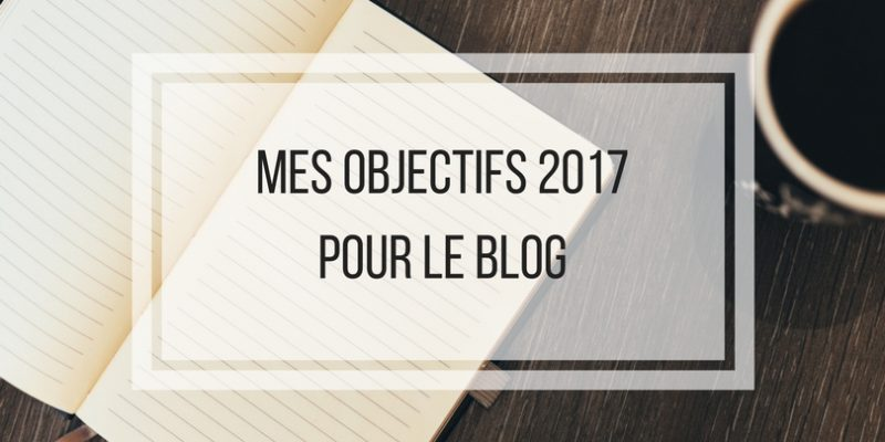 Mes objectifs 2017 pour le blog